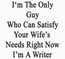 I'm The Only Guy Who Can Satisfy Your Wife's Needs Right Now I'm A Writer  by supernova23