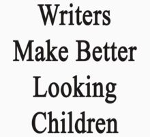 Writers Make Better Looking Children  by supernova23