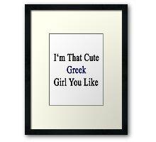 I'm That Cute Greek Girl You Like Framed Print