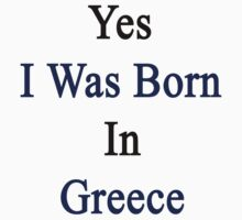 Yes I Was Born In Greece  by supernova23