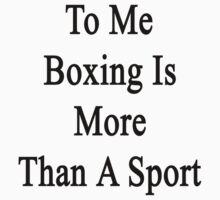To Me Boxing Is More Than A Sport by supernova23