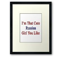 I'm That Cute Russian Girl You Like Framed Print