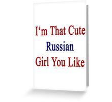 I'm That Cute Russian Girl You Like Greeting Card