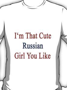 I'm That Cute Russian Girl You Like T-Shirt