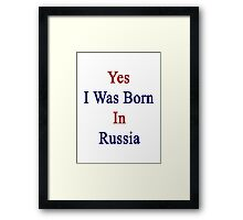 Yes I Was Born In Russia  Framed Print