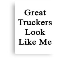 Great Truckers Look Like Me Canvas Print