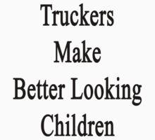 Truckers Make Better Looking Children  by supernova23