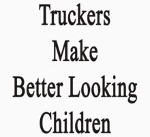 Truckers Make Better Looking Children  by supernova23