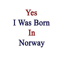 Yes I Was Born In Norway Photographic Print