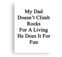 My Dad Doesn't Climb Rocks For A Living He Does It For Fun Canvas Print