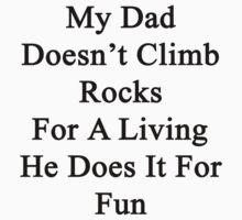 My Dad Doesn't Climb Rocks For A Living He Does It For Fun by supernova23