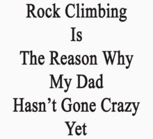 Rock Climbing Is The Reason Why My Dad Hasn't Gone Crazy Yet by supernova23