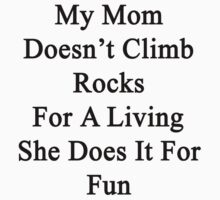 My Mom Doesn't Climb Rocks For A Living She Does It For Fun by supernova23
