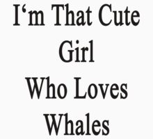 I'm That Cute Girl Who Loves Whales by supernova23