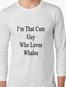 I'm That Cute Guy Who Loves Whales Long Sleeve T-Shirt