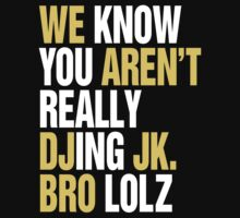 We Know You Aren't Really DJing  JK. BRO LOL by DropBass