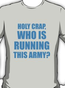 WHO IS RUNNING THIS ARMY? T-Shirt