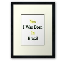 Yes I Was Born In Brazil  Framed Print