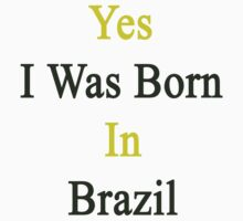 Yes I Was Born In Brazil  by supernova23