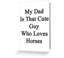 My Dad Is That Cute Guy Who Loves Horses Greeting Card