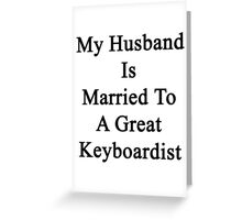 My Husband Is Married To A Great Keyboardist Greeting Card
