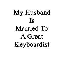 My Husband Is Married To A Great Keyboardist Photographic Print