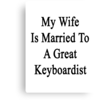 My Wife Is Married To A Great Keyboardist  Canvas Print
