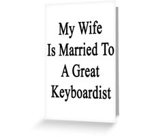 My Wife Is Married To A Great Keyboardist  Greeting Card