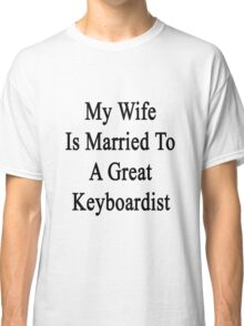My Wife Is Married To A Great Keyboardist  Classic T-Shirt