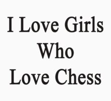 I Love Girls Who Love Chess by supernova23