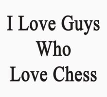 I Love Guys Who Love Chess  by supernova23