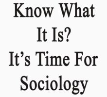Know What It Is?  It's Time For Sociology  by supernova23