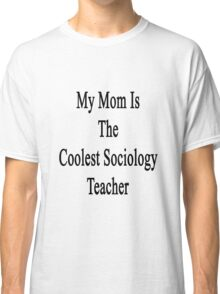 My Mom Is The Coolest Sociology Teacher  Classic T-Shirt