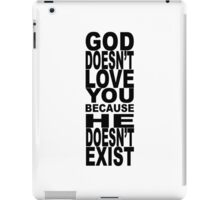 God Doesn't Love You Because He Doesn't Exist iPad Case/Skin
