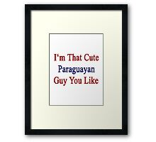I'm That Cute Paraguayan Guy You Like Framed Print