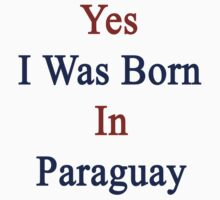 Yes I Was Born In Paraguay  by supernova23