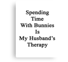 Spending Time With Bunnies Is My Husband's Therapy  Canvas Print