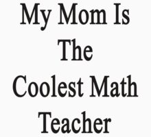 My Mom Is The Coolest Math Teacher by supernova23