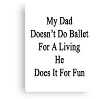 My Dad Doesn't Do Ballet For A Living He Does It For Fun Canvas Print