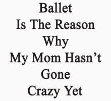 Ballet Is The Reason Why My Mom Hasn't Gone Crazy Yet by supernova23