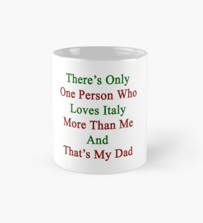 There's Only One Person Who Loves Italy More Than Me And That's My Dad  Mug
