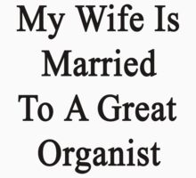 My Wife Is Married To A Great Organist by supernova23