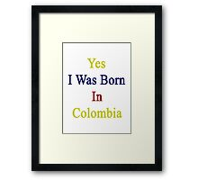 Yes I Was Born In Colombia Framed Print