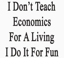 I Don't Teach Economics For A Living I Do It For Fun by supernova23