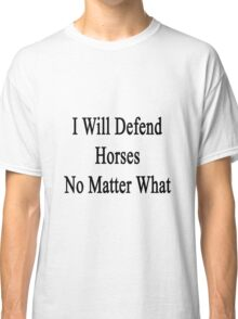 I Will Defend Horses No Matter What Classic T-Shirt