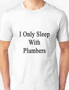 I Only Sleep With Plumbers T-Shirt