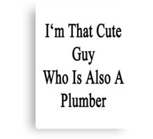 I'm That Cute Guy Who Is Also A Plumber Canvas Print