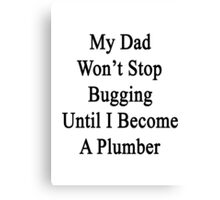 My Dad Won't Stop Bugging Until I Become A Plumber Canvas Print