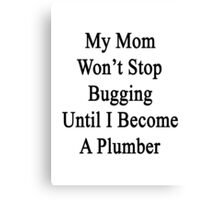 My Mom Won't Stop Bugging Until I Become A Plumber  Canvas Print