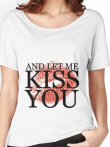 And Let Me Kiss You - w/ Lips Women's Relaxed Fit T-Shirt